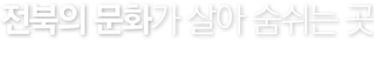 전북의 문화가 살아 숨쉬는 곳. CHONBUK NATIONAL UNIVERSITY MUSEUM